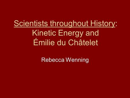 Scientists throughout History: Kinetic Energy and Émilie du Châtelet Rebecca Wenning.