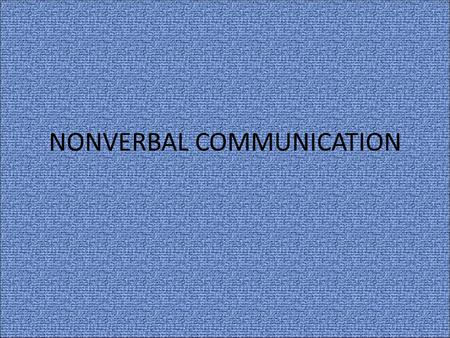 NONVERBAL COMMUNICATION. OBJECTIVES Define the term non-verbal communication and its concepts Explain the nature of non-verbal behaviors Illustrate non-verbal.