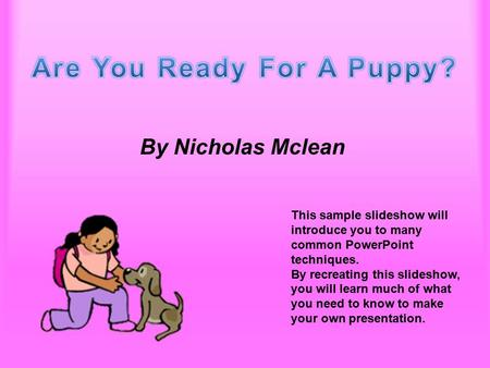 Are You Ready For A Puppy? By Nicholas Mclean This sample slideshow will introduce you to many common PowerPoint techniques. By recreating this slideshow,
