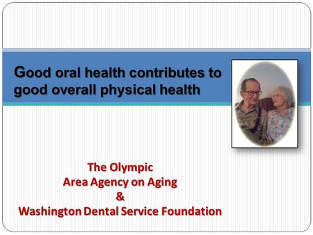 The Olympic Area Agency on Aging & Washington Dental Service Foundation G ood oral health contributes to good overall physical health.