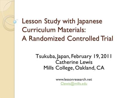 Lesson Study with Japanese Curriculum Materials: A Randomized Controlled Trial Tsukuba, Japan, February 19, 2011 Catherine Lewis Mills College, Oakland,