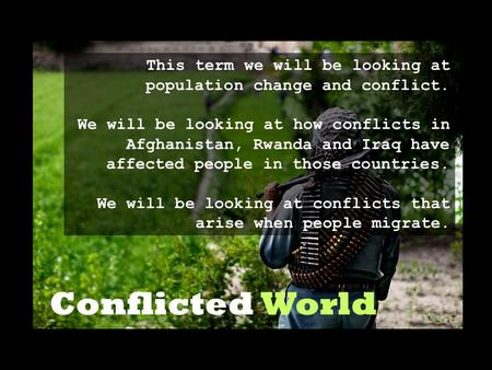 Conflicted World This term we will be looking at population change and conflict. We will be looking at how conflicts in Afghanistan, Rwanda and Iraq have.
