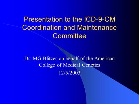 Presentation to the ICD-9-CM Coordination and Maintenance Committee Dr. MG Blitzer on behalf of the American College of Medical Genetics 12/5/2003.