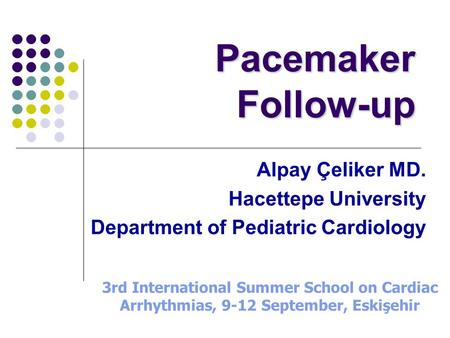 Pacemaker Follow-up Alpay Çeliker MD. Hacettepe University Department of Pediatric Cardiology 3rd International Summer School on Cardiac Arrhythmias, 9-12.