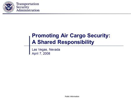 Public Information Promoting Air Cargo Security: A Shared Responsibility Las Vegas, Nevada April 7, 2008.