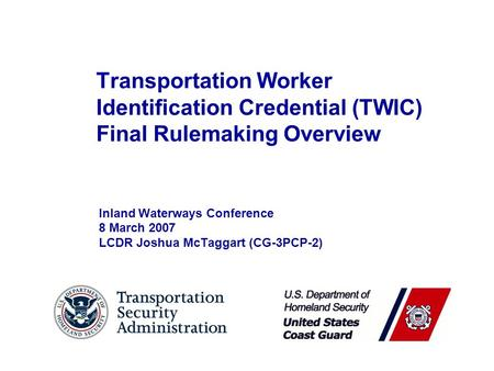 Transportation Worker Identification Credential (TWIC) Final Rulemaking Overview Inland Waterways Conference 8 March 2007 LCDR Joshua McTaggart (CG-3PCP-2)
