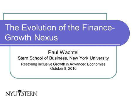 The Evolution of the Finance- Growth Nexus Paul Wachtel Stern School of Business, New York University Restoring Inclusive Growth in Advanced Economies.