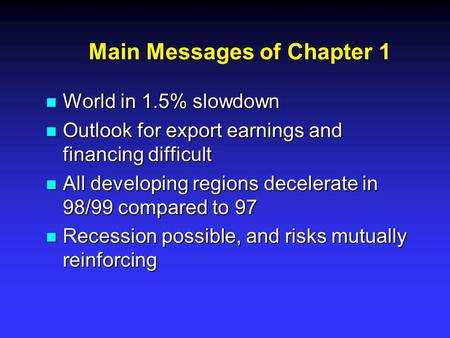 Main Messages of Chapter 1 n World in 1.5% slowdown n Outlook for export earnings and financing difficult n All developing regions decelerate in 98/99.