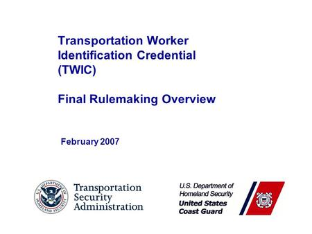 Transportation Worker Identification Credential (TWIC) Final Rulemaking Overview February 2007.