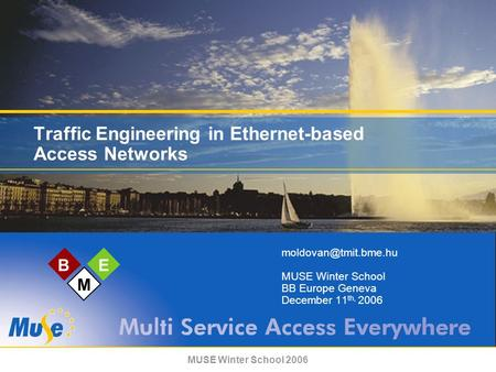 MUSE Winter School 2006 BE M Traffic Engineering in Ethernet-based Access Networks MUSE Winter School BB Europe Geneva December 11.