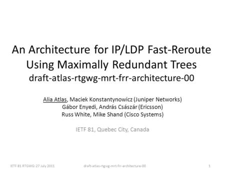 Draft-atlas-rtgwg-mrt-frr-architecture-00IETF 81 RTGWG: 27 July 20111 An Architecture for IP/LDP Fast-Reroute Using Maximally Redundant Trees draft-atlas-rtgwg-mrt-frr-architecture-00.