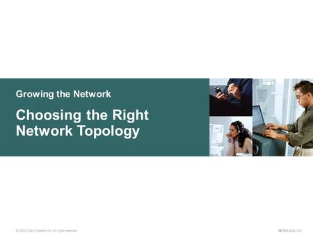 Growing the Network © 2004 Cisco Systems, Inc. All rights reserved. Choosing the Right Network Topology INTRO v2.0—3-1.