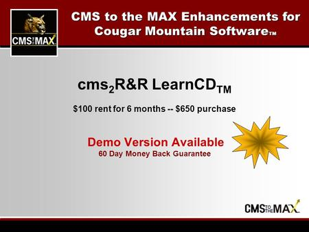 Cms 2 R&R LearnCD TM $100 rent for 6 months -- $650 purchase Demo Version Available 60 Day Money Back Guarantee CMS to the MAX Enhancements for Cougar.