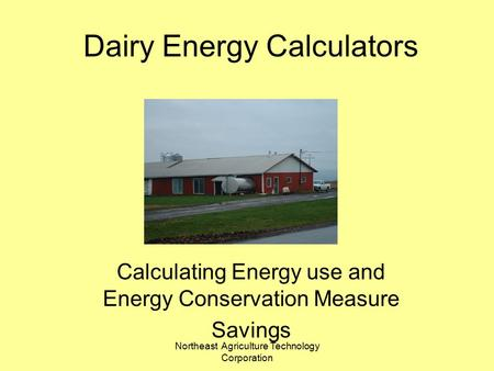 Northeast Agriculture Technology Corporation Dairy Energy Calculators Calculating Energy use and Energy Conservation Measure Savings.