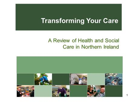 A Review of Health and Social Care in Northern Ireland 1 Transforming Your Care.
