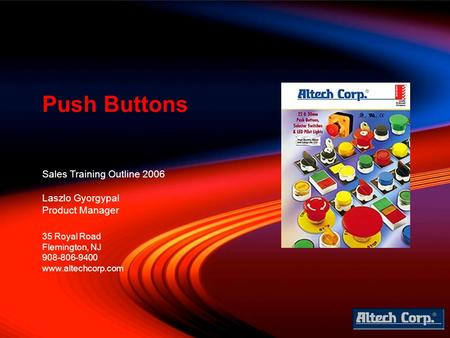 Sales Training Outline 2006 Laszlo Gyorgypal Product Manager Push Buttons 35 Royal Road Flemington, NJ 908-806-9400 www.altechcorp.com.