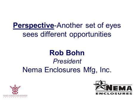 Perspective-Another set of eyes sees different opportunities Rob Bohn President Nema Enclosures Mfg, Inc.