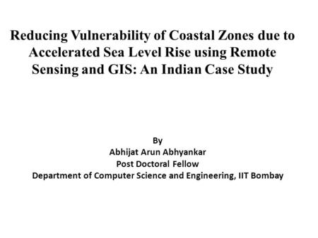 Reducing Vulnerability of Coastal Zones due to Accelerated Sea Level Rise using Remote Sensing and GIS: An Indian Case Study By Abhijat Arun Abhyankar.