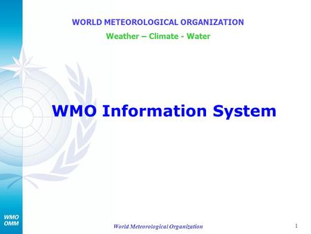 1 World Meteorological Organization WMO Information System WORLD METEOROLOGICAL ORGANIZATION Weather – Climate - Water.