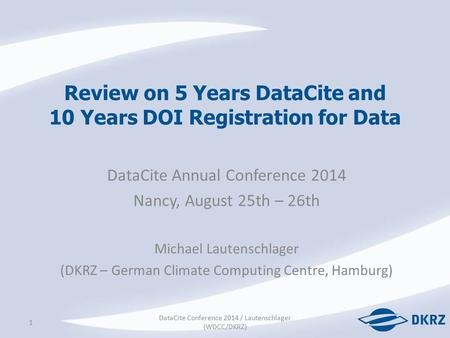 Review on 5 Years DataCite and 10 Years DOI Registration for Data DataCite Annual Conference 2014 Nancy, August 25th – 26th Michael Lautenschlager (DKRZ.