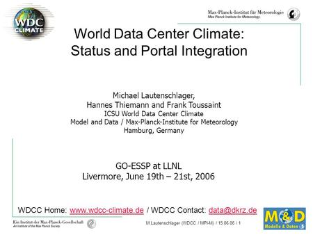 M.Lautenschlager (WDCC / MPI-M) / 15.06.06 / 1 GO-ESSP at LLNL Livermore, June 19th – 21st, 2006 World Data Center Climate: Status and Portal Integration.
