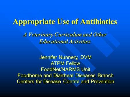 Appropriate Use of Antibiotics A Veterinary Curriculum and Other Educational Activities Jennifer Nunnery, DVM ATPM Fellow FoodNet/NARMS Unit Foodborne.
