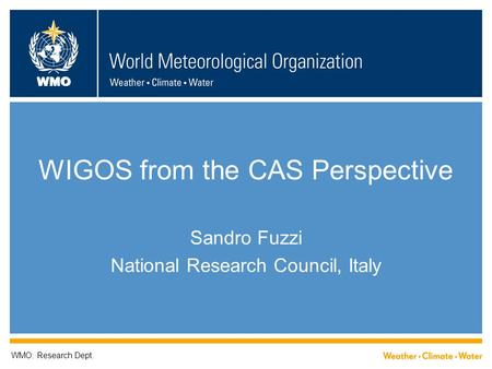 WMO WIGOS from the CAS Perspective Sandro Fuzzi National Research Council, Italy WMO: Research Dept.
