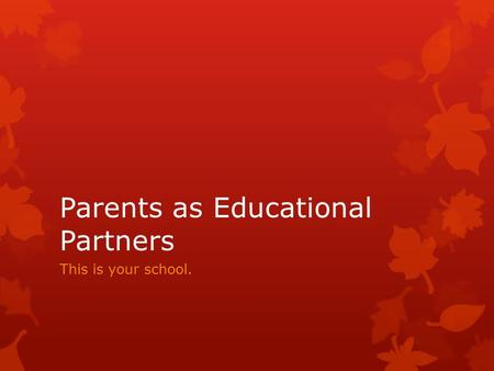 Parents as Educational Partners This is your school.