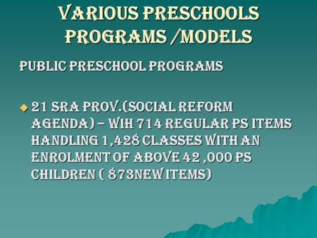 VARIOUS PRESCHOOLS PROGRAMS /Models Public Preschool Programs  21 SRA PROV.(SOCIAL REFORM AGENDA) – WIH 714 REGULAR Ps ITEMS HANDLING 1,428 CLASSES WITH.