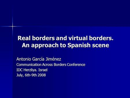 Real borders and virtual borders. An approach to Spanish scene Antonio García Jiménez Communication Across Borders Conference IDC Herzliya. Israel July,
