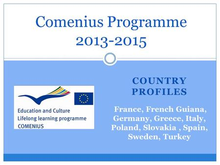 COUNTRY PROFILES Comenius Programme 2013-2015 France, French Guiana, Germany, Greece, Italy, Poland, Slovakia, Spain, Sweden, Turkey.