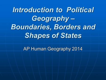 Introduction to Political Geography – Boundaries, Borders and Shapes of States AP Human Geography 2014.