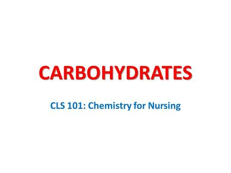 CARBOHYDRATES CLS 101: Chemistry for Nursing. Carbohydrates Carbohydrates are compounds containing carbon, hydrogen, and oxygen in which the ratio of.