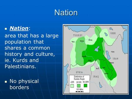 Nation Nation: area that has a large population that shares a common history and culture, ie. Kurds and Palestinians. No physical borders.