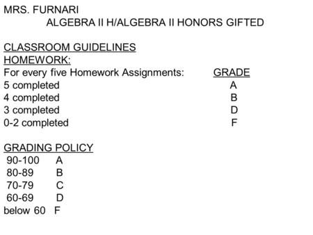 MRS. FURNARI ALGEBRA II H/ALGEBRA II HONORS GIFTED CLASSROOM GUIDELINES HOMEWORK: For every five Homework Assignments: GRADE 5 completed A 4 completed.