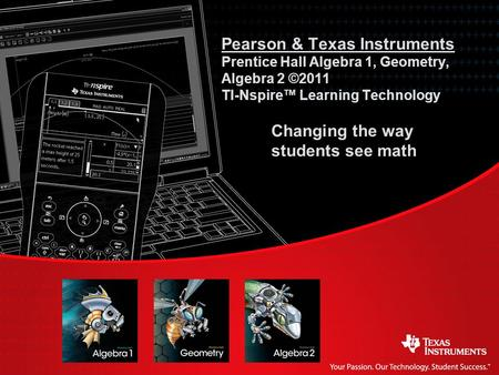 Pearson & Texas Instruments Prentice Hall Algebra 1, Geometry, Algebra 2 ©2011 TI-Nspire™ Learning Technology 	Changing the way 	students see math Slides.