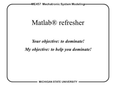 ME457 Mechatronic System Modeling MICHIGAN STATE UNIVERSITY Matlab® refresher Your objective: to dominate! My objective: to help you dominate!