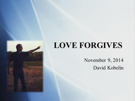 LOVE FORGIVES November 9, 2014 David Kobelin November 9, 2014 David Kobelin.