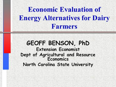 Economic Evaluation of Energy Alternatives for Dairy Farmers GEOFF BENSON, PhD Extension Economist Dept of Agricultural and Resource Economics North Carolina.