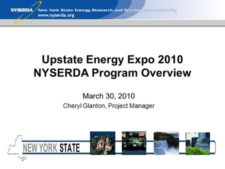 Www.nyserda.org Upstate Energy Expo 2010 NYSERDA Program Overview March 30, 2010 Cheryl Glanton, Project Manager.