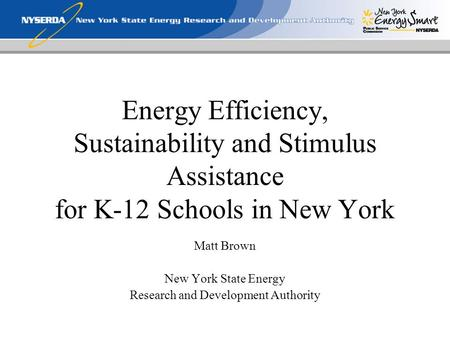 Energy Efficiency, Sustainability and Stimulus Assistance for K-12 Schools in New York Matt Brown New York State Energy Research and Development Authority.