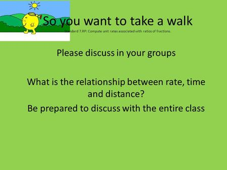 So you want to take a walk Standard 7.RP: Compute unit rates associated with ratios of fractions. Please discuss in your groups What is the relationship.