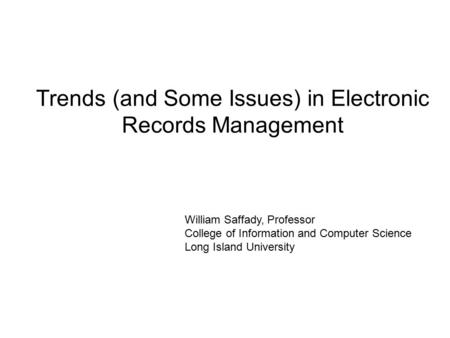 Trends (and Some Issues) in Electronic Records Management William Saffady, Professor College of Information and Computer Science Long Island University.