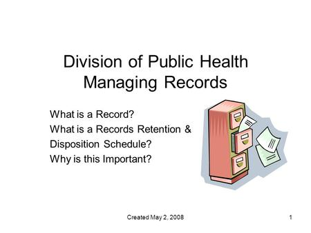 Created May 2, 20081 Division of Public Health Managing Records What is a Record? What is a Records Retention & Disposition Schedule? Why is this Important?