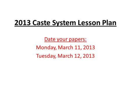 2013 Caste System Lesson Plan Date your papers: Monday, March 11, 2013 Tuesday, March 12, 2013.