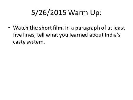 5/26/2015 Warm Up: Watch the short film. In a paragraph of at least five lines, tell what you learned about India's caste system.