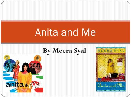 By Meera Syal Anita and Me. Is Meera Syal's first novel Was made into a film in 2002, in which she starred.