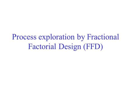 Process exploration by Fractional Factorial Design (FFD)
