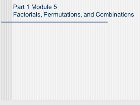 Part 1 Module 5 Factorials, Permutations, and Combinations.