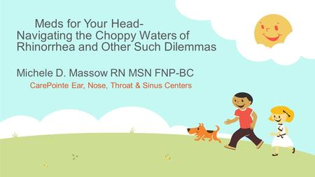 Meds for Your Head- Navigating the Choppy Waters of Rhinorrhea and Other Such Dilemmas Michele D. Massow RN MSN FNP-BC CarePointe Ear, Nose, Throat & Sinus.